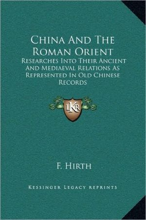 China and the Roman Orient: Researches Into Their Ancient and Mediaeval Relations as Represented in Old Chinese Records book written by Hirth, F.