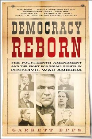 Democracy Reborn: The Fourteenth Amendment and the Fight for Equal Rights in Post-Civil War America book written by Garrett Epps