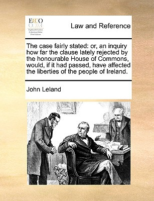 The Case Fairly Stated: Or, an Inquiry How Far the Clause Lately Rejected by the Honourable House of Commons, Would, If It Had Passed, Have Af written by Leland, John
