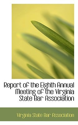 Report of the Eighth Annual Meeting of the Virginia State Bar Association book written by State Bar Association, Virginia