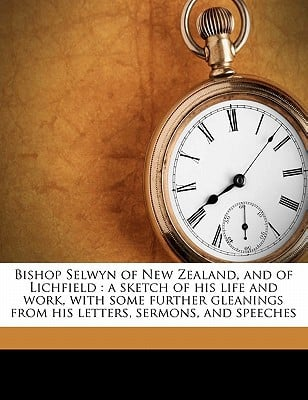 Bishop Selwyn of New Zealand, and of Lichfield: A Sketch of His Life and Work, with Some Further Gleanings from His Letters, Sermons, and Speeches written by Curteis, George Herbert