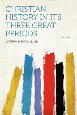 Christian History in Its Three Great Periods Volume 2 written by Joseph Henry Allen