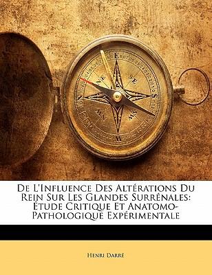 de L'Influence Des Altrations Du Rein Sur Les Glandes Surrnales: Tude Critique Et Anatomo-Pathologique Exprimentale book written by Darr, Henri