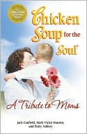 Chicken Soup for the Soul: A Tribute to Moms book written by Jack Canfield