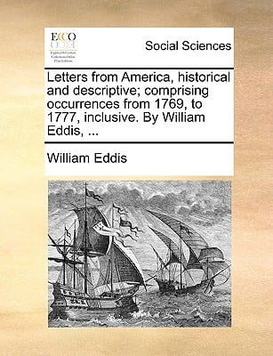 Letters from America, Historical and Descriptive; Comprising Occurrences from 1769, to 1777, Inclusive. by William Eddis, ... written by Eddis, William