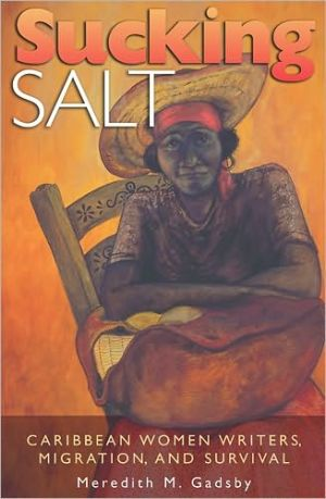 Sucking Salt: Caribbean Women Writers, Migration, and Survival written by Meredith M. Gadsby