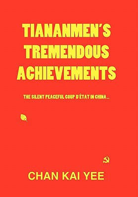 Tiananmen's Tremendous Achievements: The Silent, Peaceful Coup D' Tat in China book written by Kai Yee, Chan