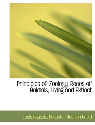 Principles of Zoology: Races of Animals, Living and Extinct (Large Print Edition) written by Agassiz, Augustus Addison Gould Louis