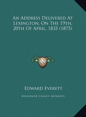 An Address Delivered at Lexington, on the 19th, 20th of April, 1835 (1875) book written by Everett, Edward