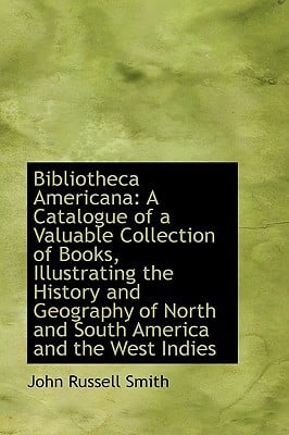 Bibliotheca Americana: A Catalogue of a Valuable Collection of Books, Illustrating the Histo... written by John Russell Smith