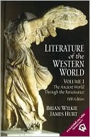 Literature of the Western World, Volume I : The Ancient World Through the Renaissance written by Brian Wilkie