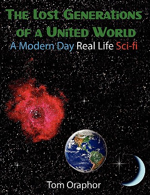 The Lost Generations of a United World: A Modern Day Real Life Sci-Fi book written by Oraphor, Tom