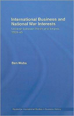 International Business and National War Interests: Unilever Between Reich and Empire, 1939-45 book written by Ben Wubs