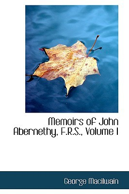 Memoirs of John Abernethy, F.R.S., Volume I book written by Macilwain, George
