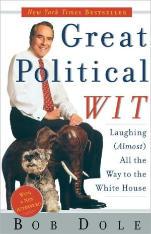 Great Political Wit: Laughing (Almost) All the Way to the White House book written by Robert Dole