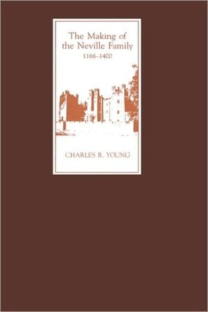 The Making Of The Neville Family In England, 1166-1400 book written by Charles R. Young