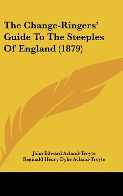 The Change-Ringers' Guide to the Steeples of England (1879) written by Acland-Troyte, John Edward , Acland-Troyte, Reginald Henry Dyke