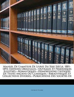 Manuel de L'Amateur de Livres Du Xixe Sicle, 1801-1893: Ditions Originales.--Ouvrages Et Priodiques Illustrs.--Romantiques.--Rimpressions Critiques de book written by Vicaire, Georges