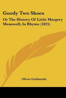 Goody Two Shoes: Or The History Of Little Margery Meanwell, In Rhyme (1825) written by Oliver Goldsmith
