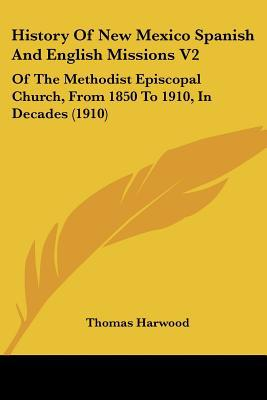 History Of New Mexico Spanish And English Missions V2: Of The Methodist Episcopal Church, Fr... written by Thomas Harwood