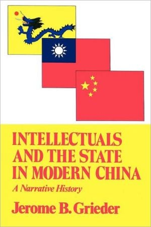 Intellectuals and the State in Modern China book written by Jerome B. Grieder