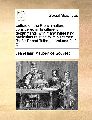 Letters on the French Nation, Considered in Its Different Departments: With Many Interesting Particulars Relating to Its Placemen. by Sir Robert Talbo written by Maubert De Gouvest, Jean-Henri