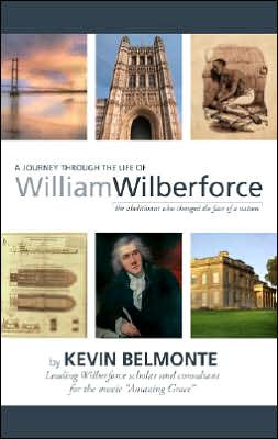 A Journey Through the Life of William Wilberforce: The Abolitionist Who Changed the Face of a Nation book written by Kevin Bekmonte