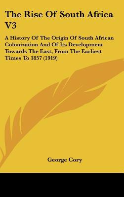 The Rise Of South Africa V3: A History Of The Origin Of South African Colonization And Of It... written by George Cory