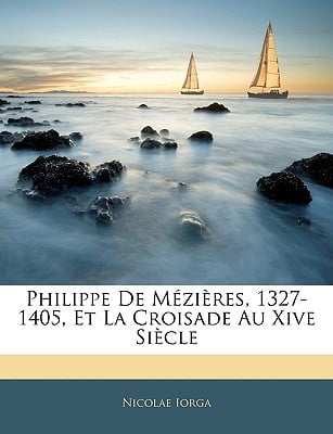 Philippe de Mzires, 1327-1405, Et La Croisade Au Xive Siecle book written by Iorga, Nicolae