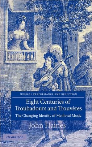 Eight Centuries of Troubadours and Trouveres: The Changing Identity of Medieval Music book written by John Dickinson Haines