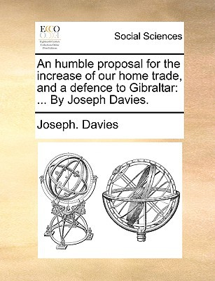 An Humble Proposal for the Increase of Our Home Trade, and a Defence to Gibraltar: By Joseph Davies. written by Davies, Joseph