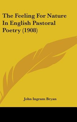 The Feeling for Nature in English Pastoral Poetry (1908) written by Bryan, John Ingram