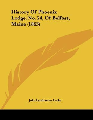 History Of Phoenix Lodge, No. 24, Of Belfast, Maine (1863) written by John Lymburner Locke