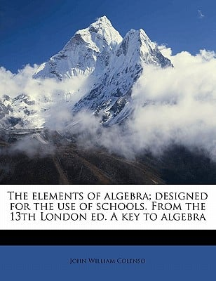 The Elements of Algebra; Designed for the Use of Schools. from the 13th London Ed. a Key to Algebra book written by Colenso, John William