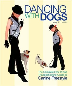 Dancing With Dogs: The Complete How to and Troubleshooting Guide to Canine Freestyle written by Mary Ann Nester
