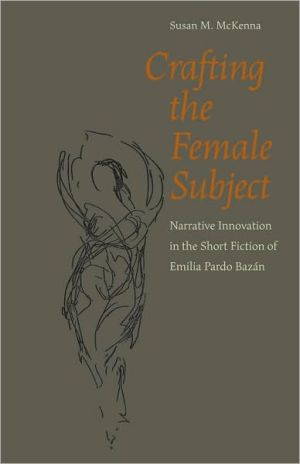 Crafting the Female Subject: Narrative Innovation in the Short Fiction of Emilia Pardo Bazán book written by Susan M. McKenna