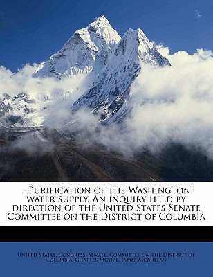 Purification of the Washington Water Supply. an Inquiry Held by Direction of the United States Senate Committee on the District of Columbia book written by United States Congress Senate Committ