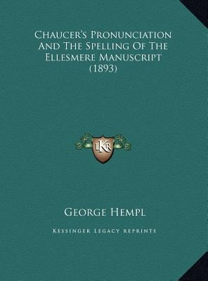 Chaucer's Pronunciation and the Spelling of the Ellesmere Manuscript (1893) book written by Hempl, George