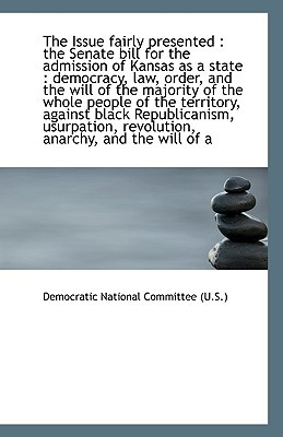 The Issue fairly presented: the Senate bill for the admission of Kansas as a state : democra... book written by Democratic National Committee (U...