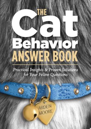The Cat Behavior Answer Book: Practical Insights & Proven Solutions for Your Feline Questions book written by Arden Moore