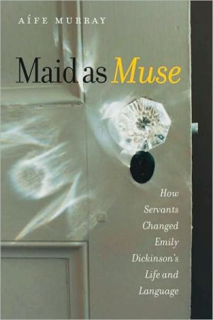 Maid as Muse: How Servants Changed Emily Dickinson's Life and Language book written by Aife Murray