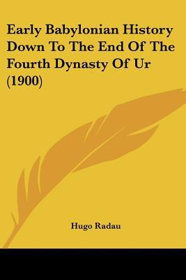 Early Babylonian History Down To The End Of The Fourth Dynasty Of Ur (1900) written by Hugo Radau
