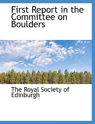 First Report in the Committee on Boulders book written by The Royal Society of Edinburgh, Royal Society of Edinburgh , The Royal Society of Edinburgh