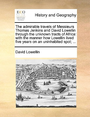 The Admirable Travels of Messieurs Thomas Jenkins and David Lowellin Through the Unknown Tracts of Africa: With the Manner How Lowellin Lived Five Yea book written by Lowellin, David