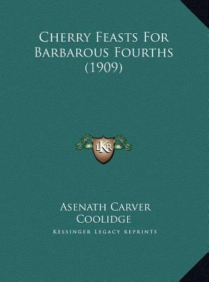 Cherry Feasts for Barbarous Fourths (1909) book written by Coolidge, Asenath Carver
