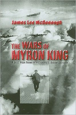 The Wars of Myron King: A B-17 Pilot Faces WW II and U. S.-Soviet Intrigue book written by James Lee McDonough