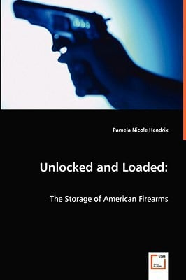 Unlocked and Loaded: The Storage of American Firearms written by Hendrix, Pamela Nicole