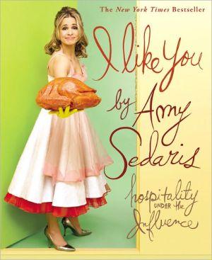 I Like You: Hospitality Under the Influence book written by Amy Sedaris