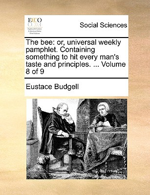 The Bee: Or, Universal Weekly Pamphlet. Containing Something to Hit Every Man's Taste and Principles. ... Volume 8 of 9 written by Budgell, Eustace