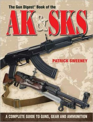 The Gun Digest Book Of The AK & SKS: A Complete Guide to Guns, Gear and Ammunition book written by Patrick Sweeney